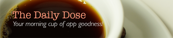 The Daily Dose - Your morning cup of app goodness!